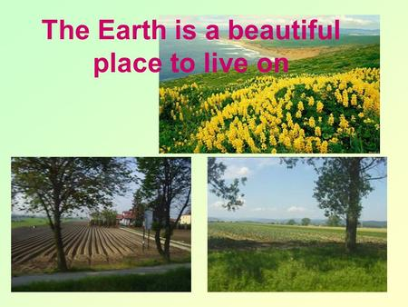 The Earth is a beautiful place to live on. The Earth is a Dangerous Place.