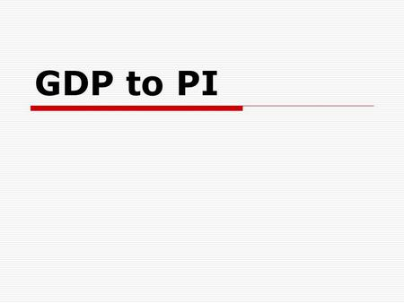 GDP to PI. GDP=C + Ig + G + Xn  C is usually 67-70% of GDP  Xn is usually a negative number  C is the key to growth.