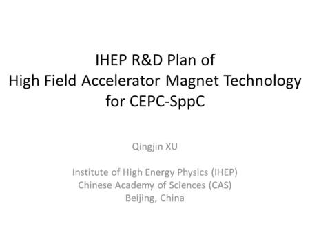 IHEP R&D Plan of High Field Accelerator Magnet Technology for CEPC-SppC Qingjin XU Institute of High Energy Physics (IHEP) Chinese Academy of Sciences.