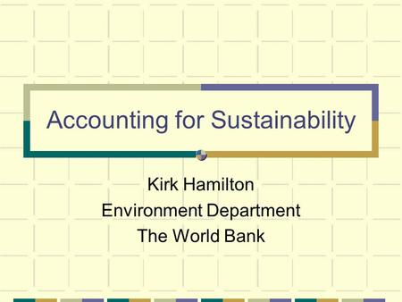 Accounting for Sustainability Kirk Hamilton Environment Department The World Bank.