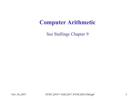 Oct. 18, 2007SYSC 2001* - Fall 2007. SYSC2001-Ch9.ppt1 See Stallings Chapter 9 Computer Arithmetic.