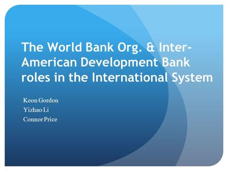 The World Bank Org. & Inter- American Development Bank roles in the International System Keon Gordon Yizhao Li Connor Price.
