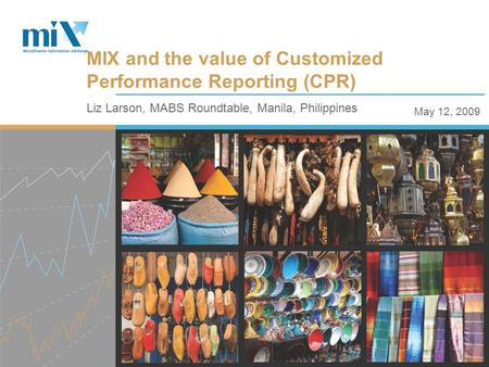 May 12, 2009 Liz Larson, MABS Roundtable, Manila, Philippines MIX and the value of Customized Performance Reporting (CPR)