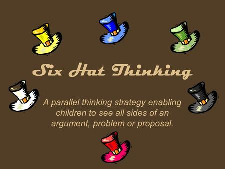 Six Hat Thinking A parallel thinking strategy enabling children to see all sides of an argument, problem or proposal.