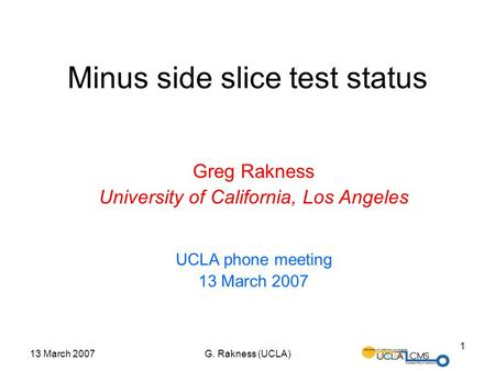 13 March 2007G. Rakness (UCLA) 1 Minus side slice test status Greg Rakness University of California, Los Angeles UCLA phone meeting 13 March 2007.