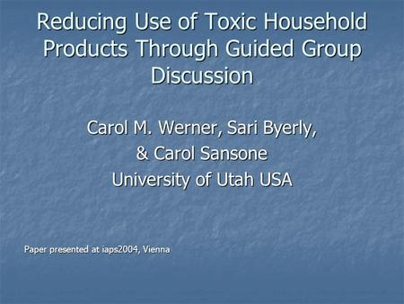 Reducing Use of Toxic Household Products Through Guided Group Discussion Carol M. Werner, Sari Byerly, & Carol Sansone University of Utah USA Paper presented.