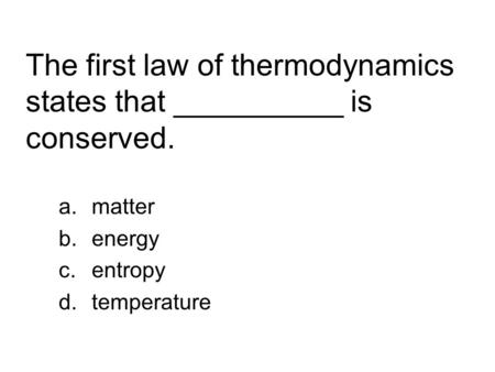The first law of thermodynamics states that __________ is conserved. a.matter b.energy c.entropy d.temperature.