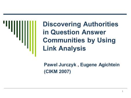 1 Discovering Authorities in Question Answer Communities by Using Link Analysis Pawel Jurczyk, Eugene Agichtein (CIKM 2007)