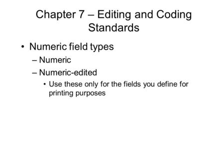 Chapter 7 – Editing and Coding Standards Numeric field types –Numeric –Numeric-edited Use these only for the fields you define for printing purposes.