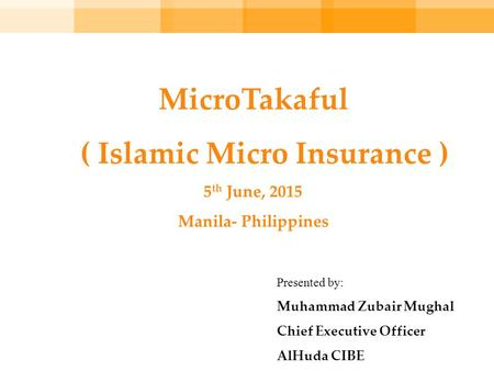 MicroTakaful ( Islamic Micro Insurance ) 5 th June, 2015 Manila- Philippines Presented by: Muhammad Zubair Mughal Chief Executive Officer AlHuda CIBE.