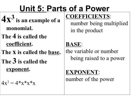 Unit 5: Parts of a Power 4x 3 is an example of a monomial. The 4 is called the coefficient. The x is called the base. The 3 is called the exponent. 4x.