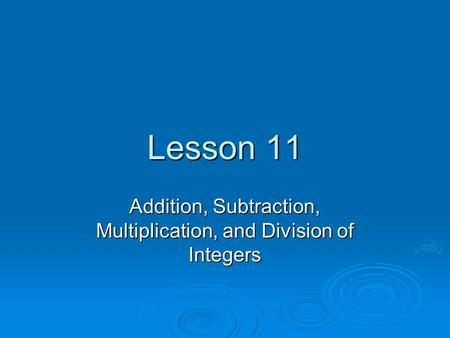 Lesson 11 Addition, Subtraction, Multiplication, and Division of Integers.