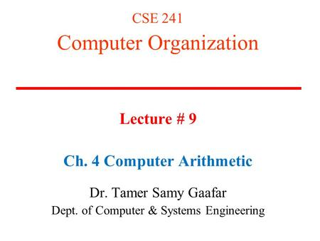 CSE 241 Computer Organization Lecture # 9 Ch. 4 Computer Arithmetic Dr. Tamer Samy Gaafar Dept. of Computer & Systems Engineering.