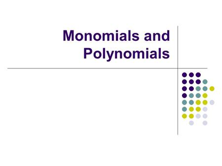 Monomials and Polynomials. Exponent Rules a m · a n = a m+n x 2 · x 3 = x 5 a m = a m-n x 7 = x 2 a n x 5 a -n = 1 x -3 = 1 a n x 3 (a m ) n = a mn (x.