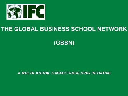 THE GLOBAL BUSINESS SCHOOL NETWORK (GBSN) A MULTILATERAL CAPACITY-BUILDING INITIATIVE.
