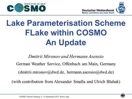 COSMO General Meeting, 5 – 9 September 2011, Rome, Italy Lake Parameterisation Scheme FLake within COSMO An Update Dmitrii Mironov and Hermann Asensio.