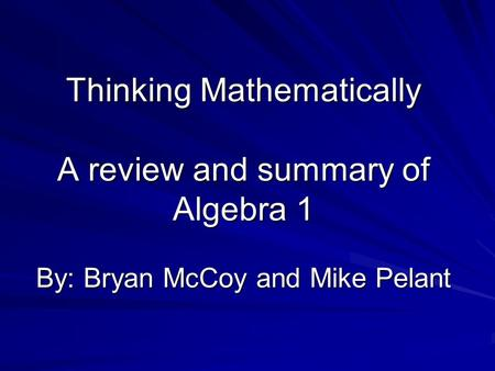 Thinking Mathematically A review and summary of Algebra 1 By: Bryan McCoy and Mike Pelant.