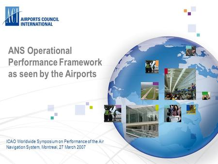 ANS Operational Performance Framework as seen by the Airports ICAO Worldwide Symposium on Performance of the Air Navigation System, Montreal, 27 March.