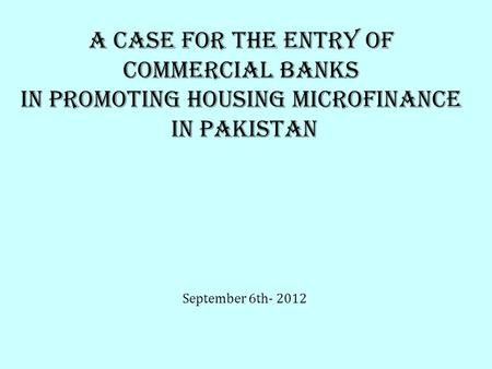 A case for THE entry OF COMMERCIAL BANKS IN PROMOTING HOUSING MICROFINANCE IN PAKISTAN September 6th- 2012.