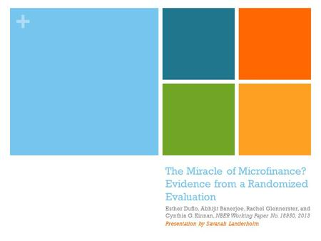 The Miracle of Microfinance? Evidence from a Randomized Evaluation