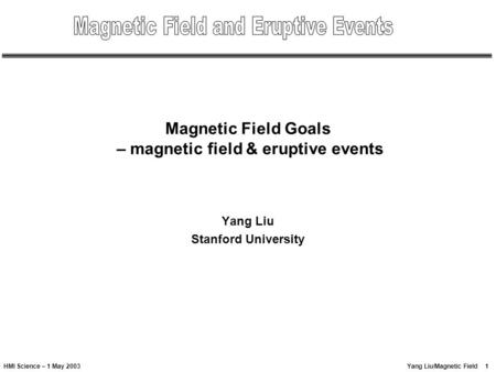 1Yang Liu/Magnetic FieldHMI Science – 1 May 2003 Magnetic Field Goals – magnetic field & eruptive events Yang Liu Stanford University.