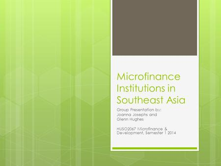 Microfinance Institutions in Southeast Asia Group Presentation by: Joanna Josephs and Glenn Hughes HUSO2067 Microfinance & Development, Semester 1 2014.