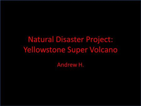 Natural Disaster Project: Yellowstone Super Volcano Andrew H.