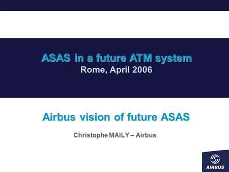 Airbus vision of future ASAS Christophe MAILY – Airbus ASAS in a future ATM system Rome, April 2006.
