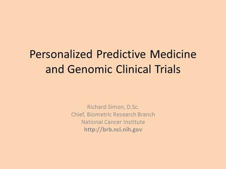 Personalized Predictive Medicine and Genomic Clinical Trials Richard Simon, D.Sc. Chief, Biometric Research Branch National Cancer Institute