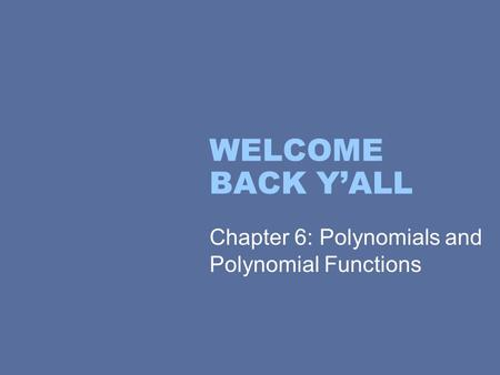 WELCOME BACK Y'ALL Chapter 6: Polynomials and Polynomial Functions.