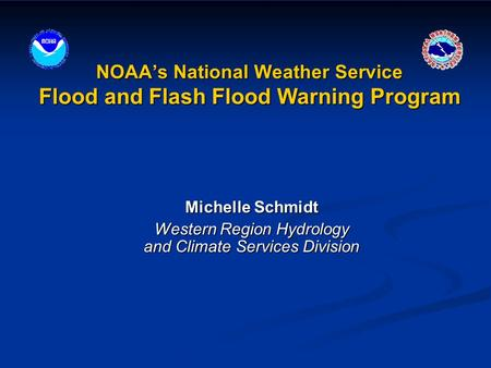 NOAA's National Weather Service Flood and Flash Flood Warning Program Michelle Schmidt Western Region Hydrology and Climate Services Division.