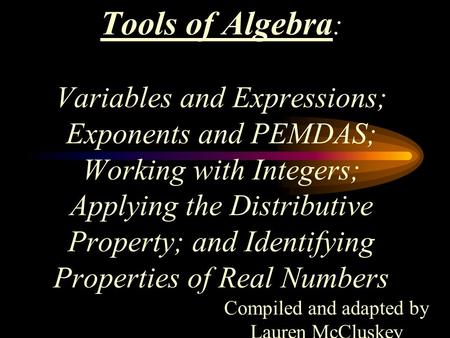Tools of Algebra : Variables and Expressions; Exponents and PEMDAS; Working with Integers; Applying the Distributive Property; and Identifying Properties.