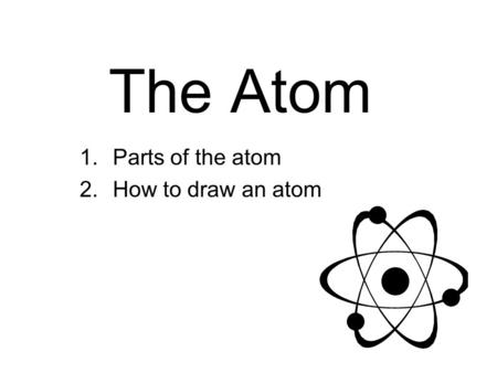 The Atom 1.Parts of the atom 2.How to draw an atom.
