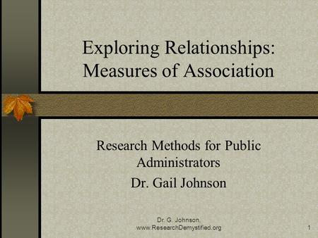 Dr. G. Johnson, www.ResearchDemystified.org1 Exploring Relationships: Measures of Association Research Methods for Public Administrators Dr. Gail Johnson.