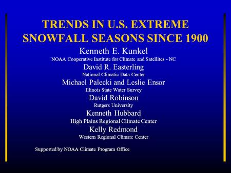 TRENDS IN U.S. EXTREME SNOWFALL SEASONS SINCE 1900 Kenneth E. Kunkel NOAA Cooperative Institute for Climate and Satellites - NC David R. Easterling National.
