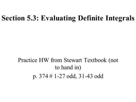 Section 5.3: Evaluating Definite Integrals Practice HW from Stewart Textbook (not to hand in) p. 374 # 1-27 odd, 31-43 odd.