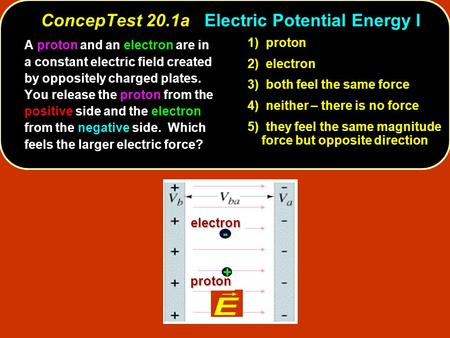 ConcepTest 20.1aElectric Potential Energy I ConcepTest 20.1a Electric Potential Energy I 1) proton 2) electron 3) both feel the same force 4) neither –
