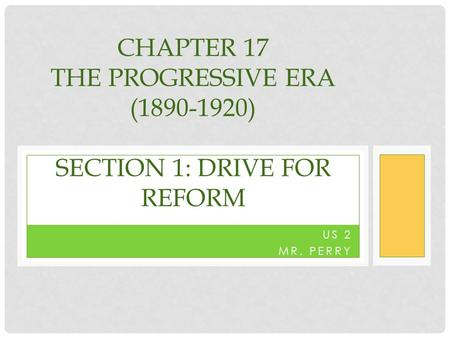US 2 MR. PERRY CHAPTER 17 THE PROGRESSIVE ERA (1890-1920) SECTION 1: DRIVE FOR REFORM.