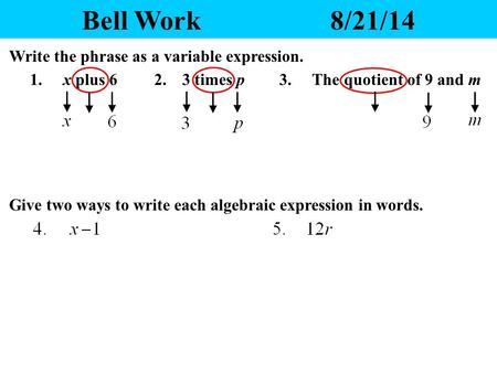 Bell Work8/21/14 1. x plus 62. 3 times p Write the phrase as a variable expression. 3. The quotient of 9 and m Give two ways to write each algebraic expression.