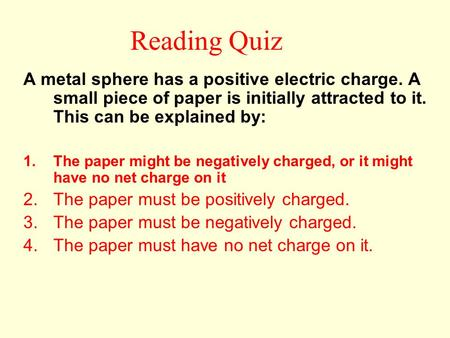Reading Quiz A metal sphere has a positive electric charge. A small piece of paper is initially attracted to it. This can be explained by: The paper might.