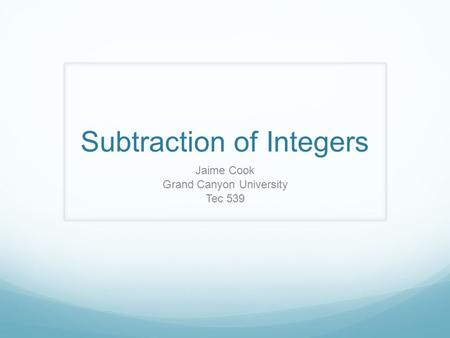 Subtraction of Integers Jaime Cook Grand Canyon University Tec 539.