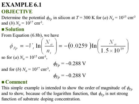 EXAMPLE 6.1 OBJECTIVE Determine the potential  Fp in silicon at T = 300 K for (a) N a = 10 15 cm -3 and (b) N a = 10 17 cm -3. Solution From Equation.