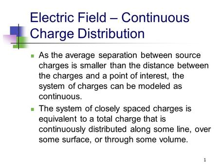 1 Electric Field – Continuous Charge Distribution As the average separation between source charges is smaller than the distance between the charges and.
