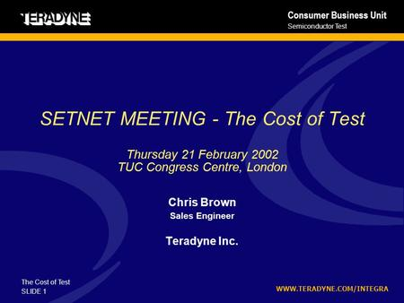 WWW.TERADYNE.COM/INTEGRA The Cost of Test Semiconductor Test Consumer Business Unit SLIDE 1 SETNET MEETING - The Cost of Test Thursday 21 February 2002.