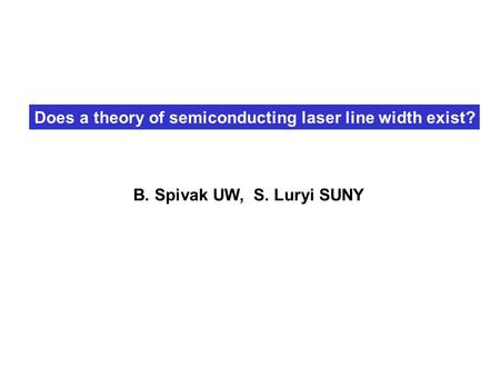 Does a theory of semiconducting laser line width exist? B. Spivak UW, S. Luryi SUNY.