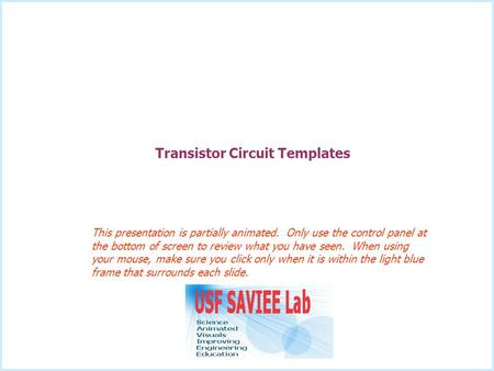 Transistor Circuit Templates This presentation is partially animated. Only use the control panel at the bottom of screen to review what you have seen.