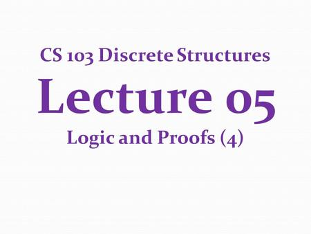 CS 103 Discrete Structures Lecture 05 Logic and Proofs (4)