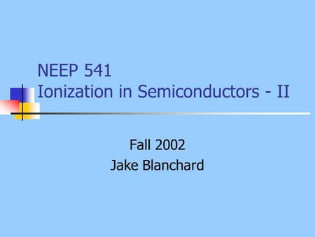 NEEP 541 Ionization in Semiconductors - II Fall 2002 Jake Blanchard.