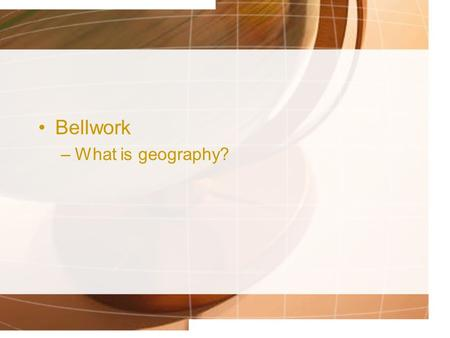 Bellwork –What is geography?. The Five Themes of Geography How geographers look at the world.