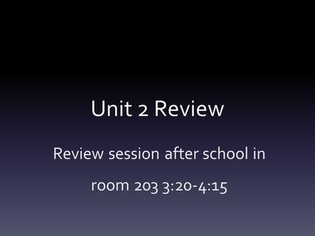 Unit 2 Review Review session after school in room 203 3:20-4:15.